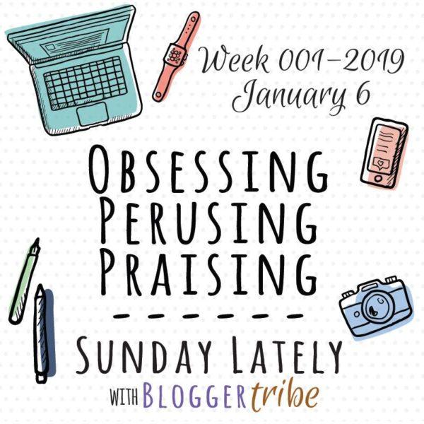 2019 Sunday Lately Week 1: Obsessing, Perusing, Praising